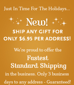 New! Ship Any Gift For Only $6.95 Per Address!